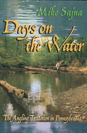 Days On The Water; The Angling Tradition In Pennsylvania. Mike Sajna