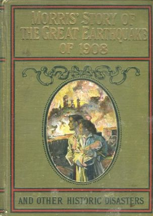 Morris's Story Of The Great Earthquake Of 1908 And Other Historic Disasters; Embracing Two Books...
