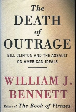 The Death Of Outrage; Bill Clinton And The Assault On American Ideals. William J. Bennett