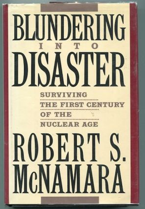 Blundering Into History; Surviving The First Century Of The Nuclear Age. Robert S. McNamara