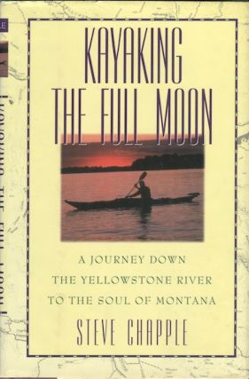 Kayaking the Full Moon: A Journey Down the yellowstone River to the Soul of Montana. Steve Chapple