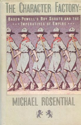 The Character Factory; Baden-Powell's Boy Scouts And The Imperatives Of Empire. Michael Rosenthal