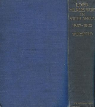 Lord Milner's Work In South Africa; From Its Commencement In 1897 To The Peace Of Vereeniging In 1902, Containing Hitherto Unpublished Information. W. Basil Worsfold.