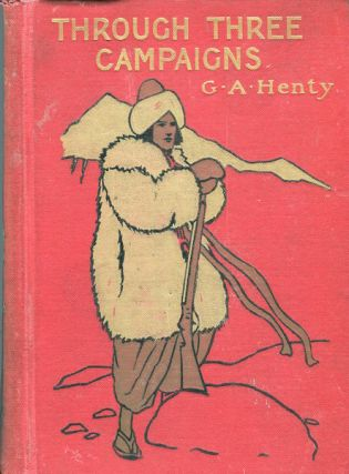 Through Three Campaigns; A Story Of Chitral, Tirah And Ashanti. G. A. Henty
