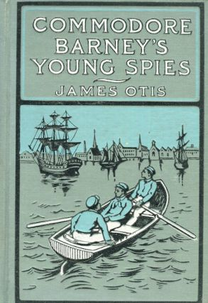 Commodore Barney's Young Spies - A Boy's Story of the Burning of the City of Washington. James Otis
