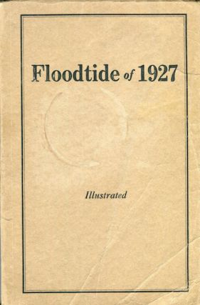 Floodtide Of 1927. A Gathering Of Reports And Pictures Which Tell Their Story Graphically Of The...