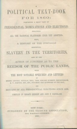 A Political Text-Book for 1860: Comprising a Brief View of Presidential Nominations and...