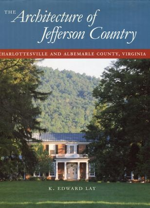 The Architecture of Jefferson Country: Charlottesville and Albemarle County, Virginia. K. Edward...