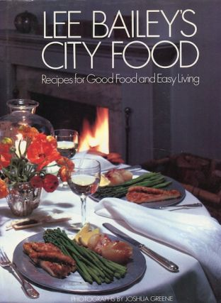 Lee Bailey's City Food: Recipes for Good Food and Easy Living. Lee Bailey.