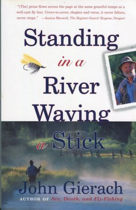 Standing In A River Waving A Stick. John Gierach