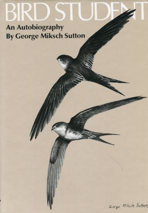 Bird Student An Autobiography. George Miksch Sutton