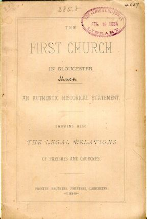 The First Church in Gloucester, an Authentic Historical Statement: Showing Also the Legal Relations of the Parishes and Churches