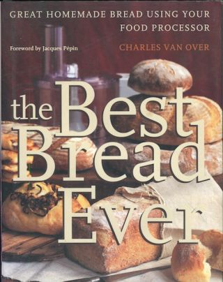 The Best Bread Ever; Great Homemade Bread Using Your Food Processor; Foreword by Jacques Pepin....