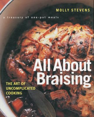 All About Braising, The Art Of Uncomplicated Cooking,; A Treasury Of One-Pot Meals. Molly Stevens