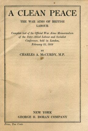 A Clean Peace. the War Aims of British Labour. Complete Text of the Official War Aims Memorandum of the Inter-Allied Labour and Socialist Conference, Held in London, February 23, 1918. M. P. McCurdy, Charles A.