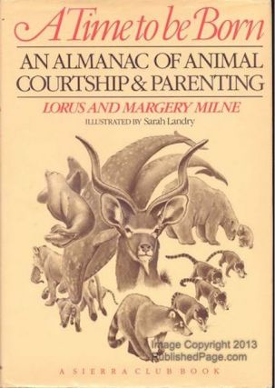 A Time to be Born: An Almanac of Animal Courtship & Parenting. Milne Lorus, Margery Milne