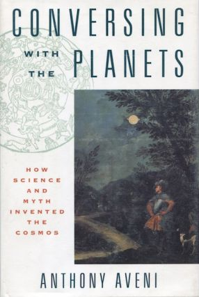 Conversing with the Planets: How Science and Myth Invented the Cosmos. Anthony Aveni