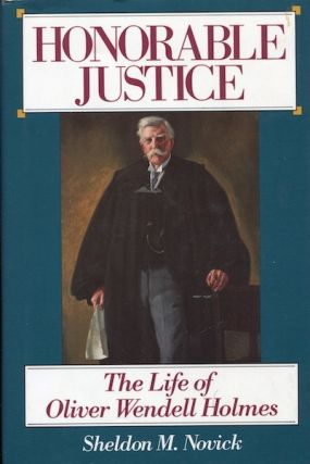 Honorable Justice: The Life of Oliver Wendell Holmes. Sheldon M. Novick.
