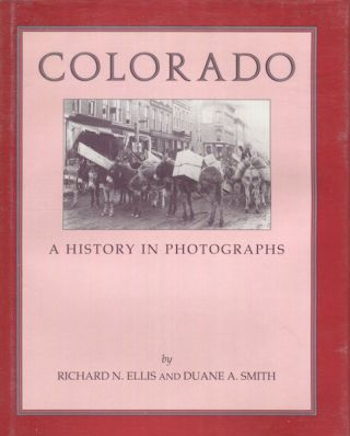 Colorado, A History In Photographs. Richard N. Ellis, Duane A. Smith