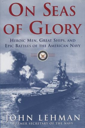 On Seas Of Glory. Heroic Men, Great Ships, And Epic Battles Of The American Navy. John Lehman