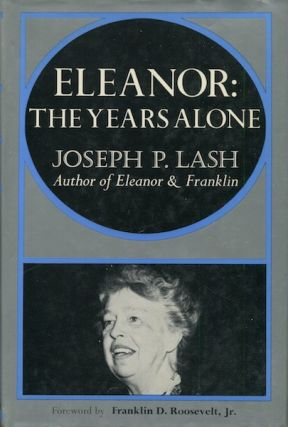 Eleanor: The Years Alone; Foreword by Franklin D. Roosevelt Jr. Joseph P. Lash
