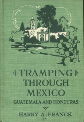 Tramping Through Mexico, Guatemala And Honduras Being The Random Notes Of A Vagabond. Harry T....