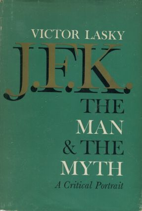 J.F.K. The Man & The Myth A Critical Portrait. Victor Lasky