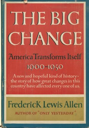 The Big Change, America Transforms Itself, 1900-1950. Frederick Lewis Allen