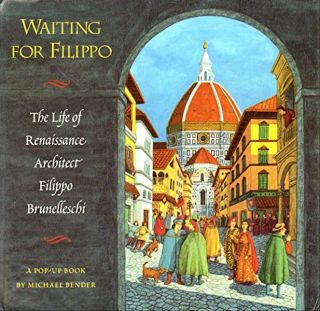 Waiting for Filippo. The Life of Renaissance Architect Filippo Brunelleschi. Pop-up book. Michael...