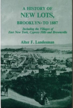 A History Of New Lots, Brooklyn - To 1887 Including the Villages of East New York, Cypress Hills and Brownsville. Alter F. Landesman.