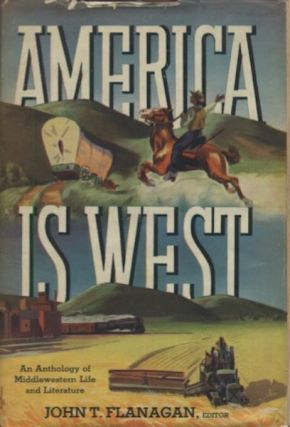 America is West: An Anthology of Middlewestern Life And Literature. John T. Flanagan