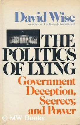 The Politics of Lying: Government Deception, Secrecy, and Power. David Wise