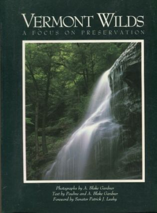 Vermont Wilds, A Focus On Preservation; Photographs by A. Blake Gardner, Foreword by Sen. Patrick...