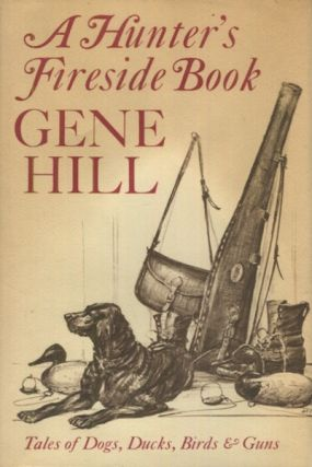 A Hunter's Fireside Book; Tales Of Dogs, Ducks, Birds & Guns. Gene Hill