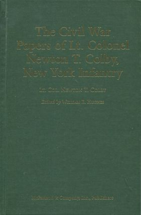 The Civil War Papers of Lt. Colonel Newton T. Colby, New York Infantry. Lt. Col. Newton T. Colby,...