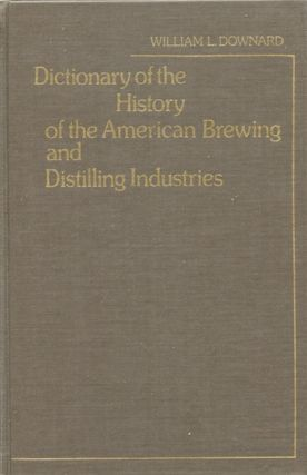 Dictionary of the History of the American Brewing and Distilling Industries. William L. Downard