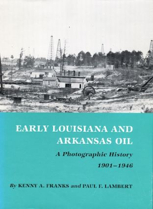 Early Louisiana and Arkansas Oil: A Photographic History, 1901-1946. Kenny A. Franks, Paul F....